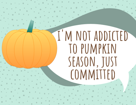i'm not addicted to pumpkin season, just committed